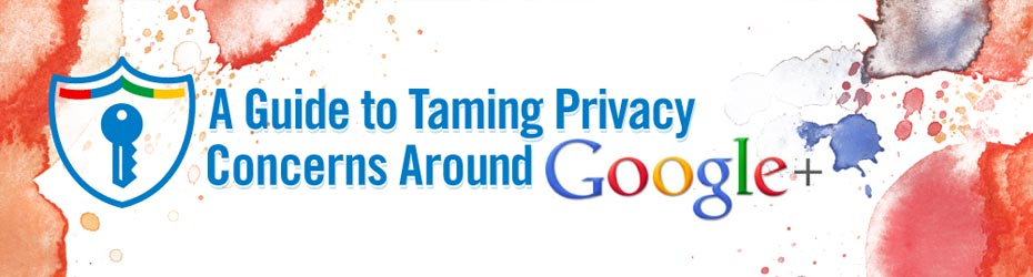 A guide to taming privacy concerns around Googleplus